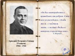 Аркадий Петрович Гайдар (Голиков) 1904 - 1941 «Он был жизнерадостен и прямод