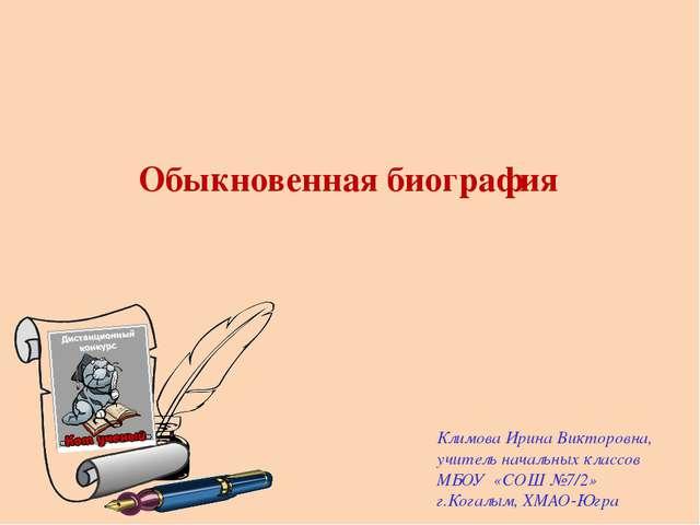 Обыкновенная биография  Климова Ирина Викторовна, учитель начальных классов...