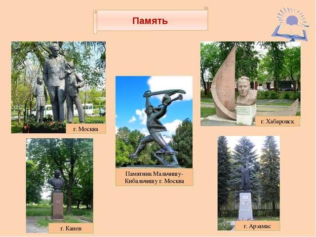 Память г. Москва г. Хабаровск г. Канев г. Арзамас Памятник Мальчишу-Кибальчи...