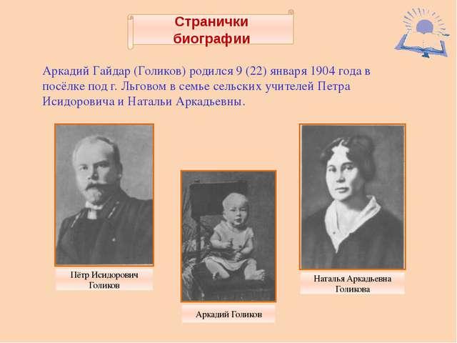 Странички биографии Аркадий Гайдар (Голиков) родился 9 (22) января 1904 года...