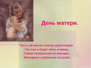 День матери. Пусть ей вечно солнце рукоплещет. Так она и будет жить в веках,