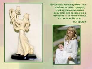 Восславим женщину-Мать, чья любовь не знает преград, чьей грудью вскормлен ве