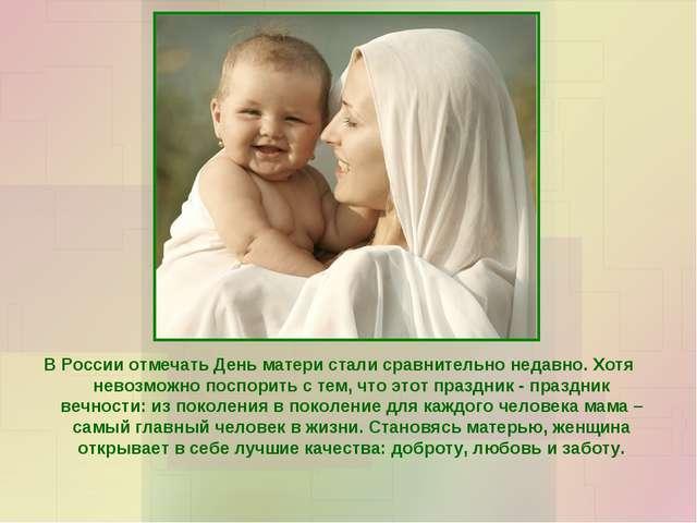В России отмечать День матери стали сравнительно недавно. Хотя невозможно пос...
