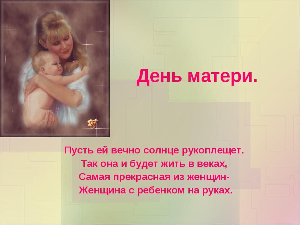 День матери. Пусть ей вечно солнце рукоплещет. Так она и будет жить в веках,...