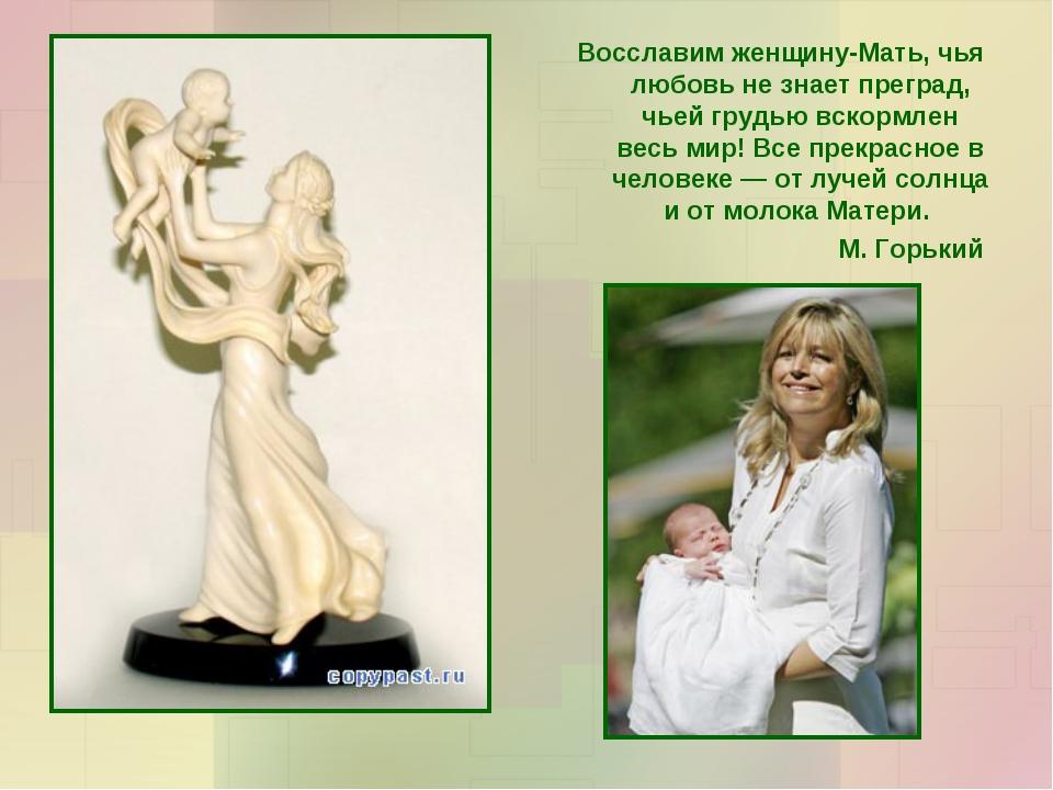 Восславим женщину-Мать, чья любовь не знает преград, чьей грудью вскормлен ве...