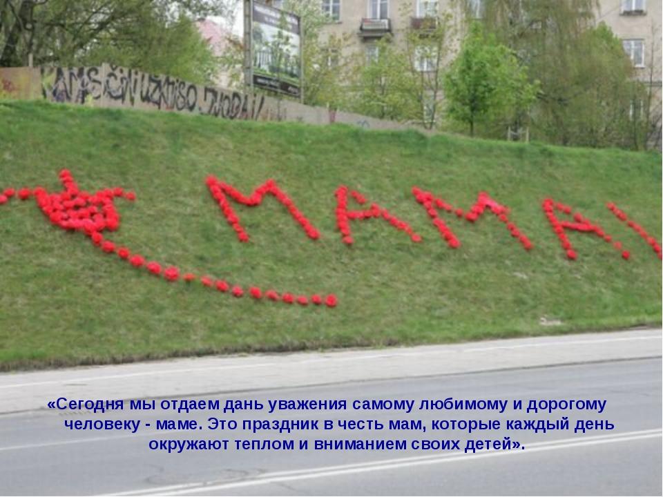 «Сегодня мы отдаем дань уважения самому любимому и дорогому человеку - маме....