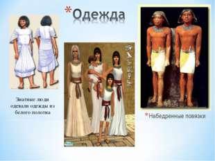 Набедренные повязки Знатные люди одевали одежды из белого полотна