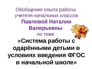 Обобщение опыта работы учителя начальных классов Павловой Наталии Валерьевны