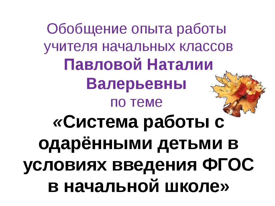 Обобщение опыта работы учителя начальных классов Павловой Наталии Валерьевны...