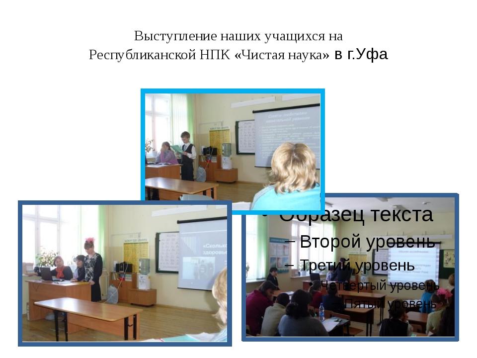Выступление наших учащихся на Республиканской НПК «Чистая наука» в г.Уфа