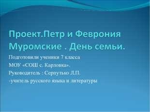 Подготовили ученики 7 класса МОУ «СОШ с. Карловка». Руководитель : Серпутько