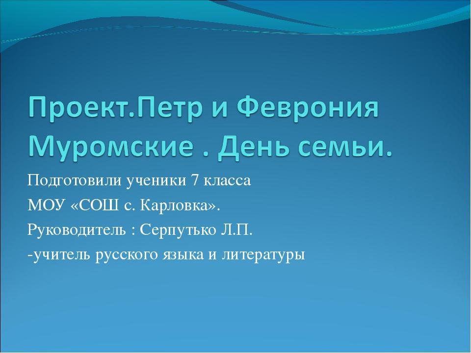 Подготовили ученики 7 класса МОУ «СОШ с. Карловка». Руководитель : Серпутько...