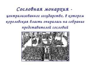 Сословная монархия - централизованное государство, в котором королевская влас