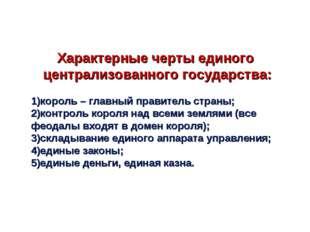 Характерные черты единого централизованного государства: 1)король – главный п