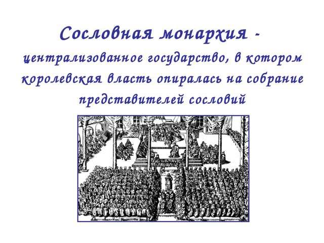 Сословная монархия - централизованное государство, в котором королевская влас...