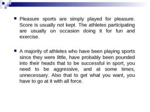 Pleasure sports are simply played for pleasure. Score is usually not kept. Th