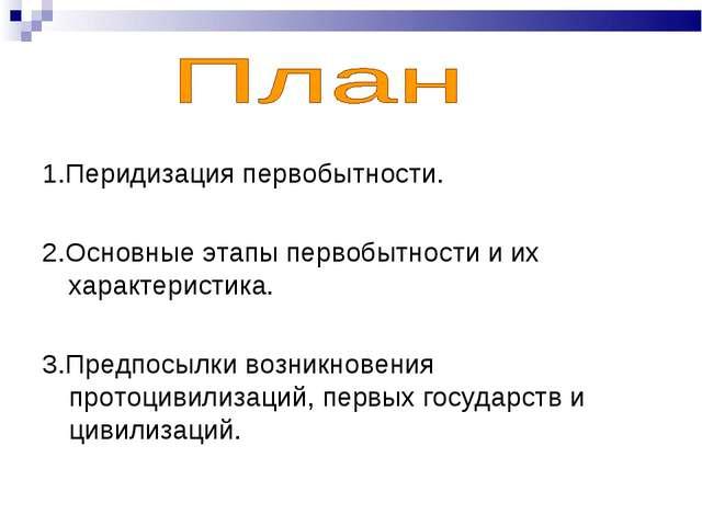 1.Перидизация первобытности. 2.Основные этапы первобытности и их характеристи...