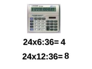 24х6:36= 4 24х12:36= 8