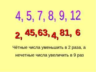 Чётные числа уменьшить в 2 раза, а нечетные числа увеличить в 9 раз 45, 2, 63