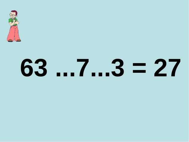 63 ...7...3 = 27