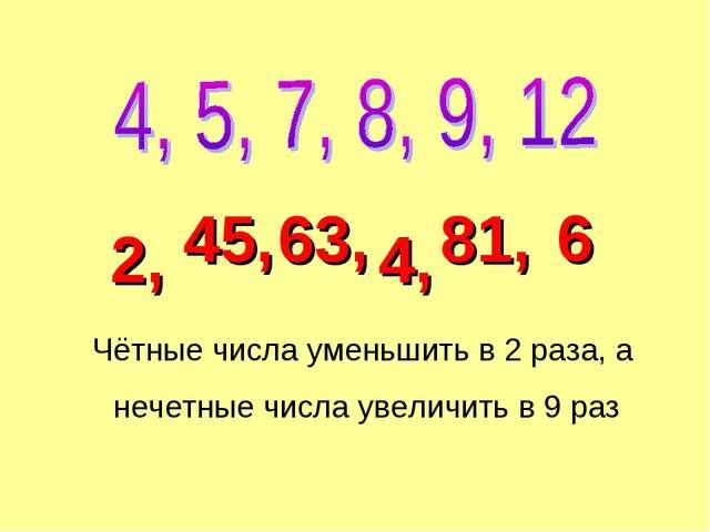 Чётные числа уменьшить в 2 раза, а нечетные числа увеличить в 9 раз 45, 2, 63...