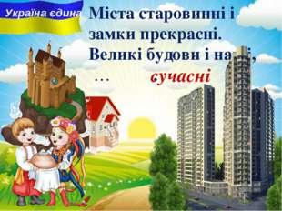 сучасні Міста старовинні i замки прекрасні. Великі будови і наші, … . Україна