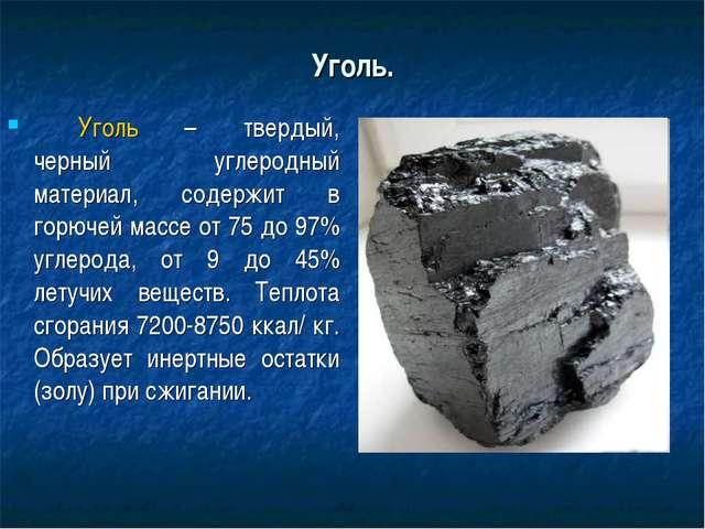 Уголь. Уголь – твердый, черный углеродный материал, содержит в горючей массе...