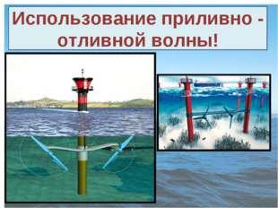 Использование приливно - отливной волны!