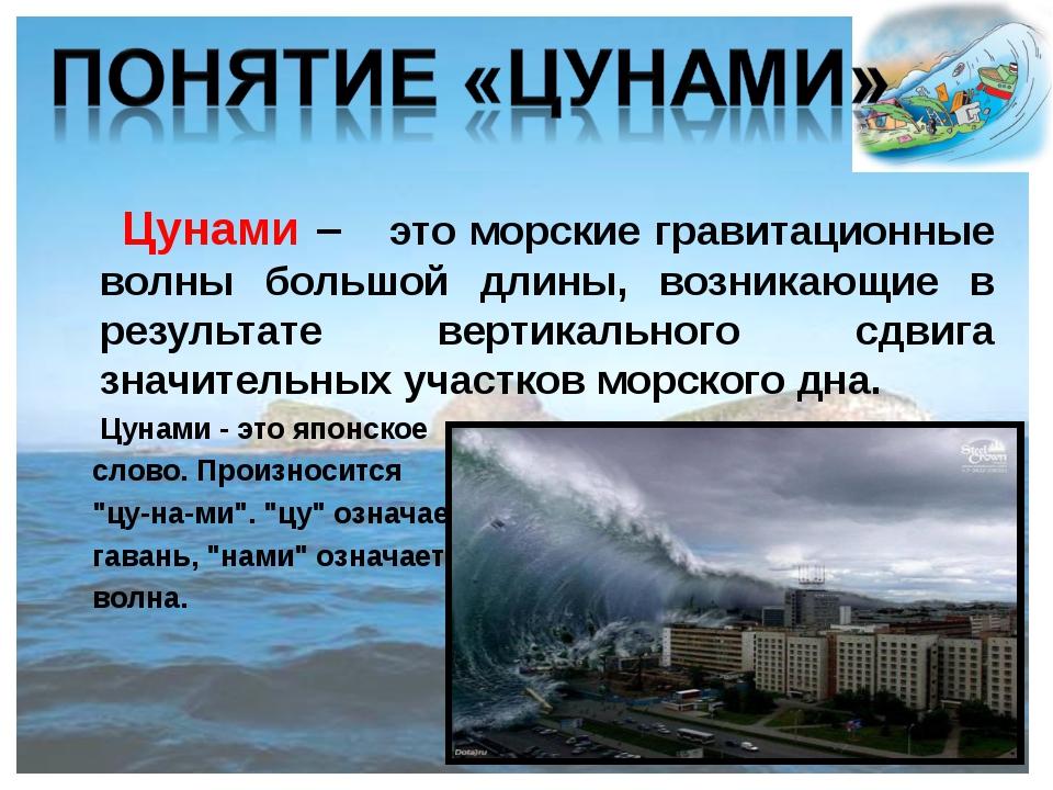 Цунами – это морские гравитационные волны большой длины, возникающие в резул...