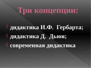 Три концепции: дидактика И.Ф. Гербарта; дидактика Д. Дьюи; современная дида