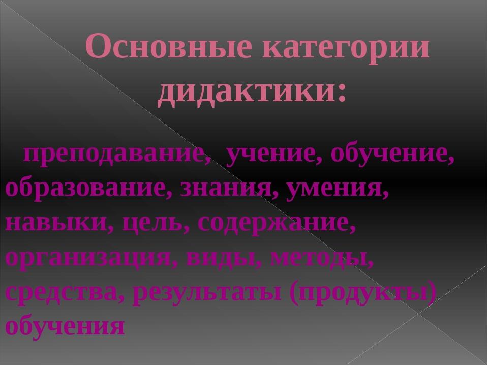 Основныекатегории дидактики: преподавание, учение, обучение, образование, з...
