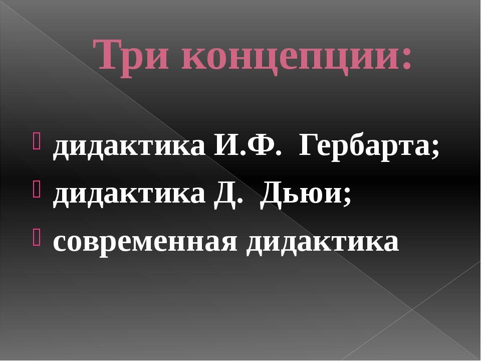 Три концепции: дидактика И.Ф. Гербарта; дидактика Д. Дьюи; современная дида...