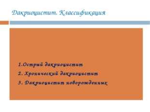 Дакриоцистит. Классификация 1.Острый дакриоцистит 2. Хронический дакриоцистит