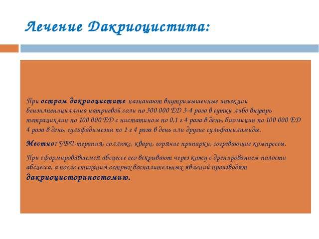 Лечение Дакриоцистита: При остром дакриоцистите назначают внутримышечные инъе...