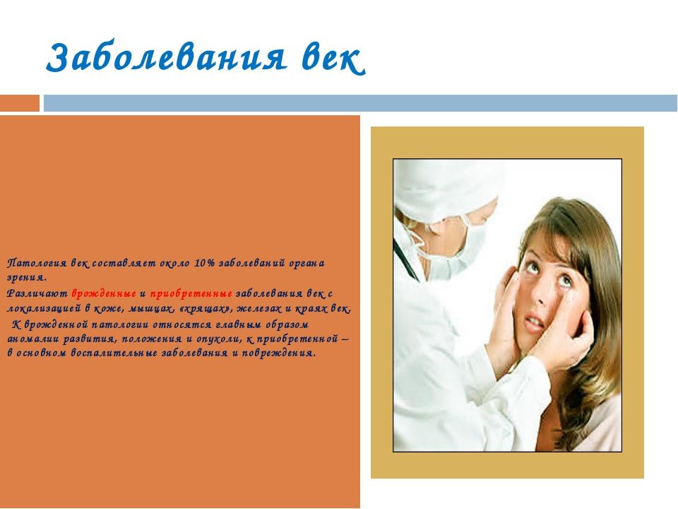 Заболевания век Патология век составляет около 10% заболеваний органа зрения....