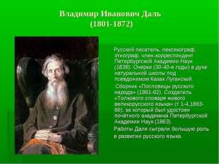 Владимир Иванович Даль (1801-1872) Русский писатель, лексикограф, этнограф,
