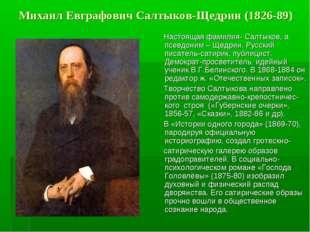 Михаил Евграфович Салтыков-Щедрин (1826-89) Настоящая фамилия- Салтыков, а пс