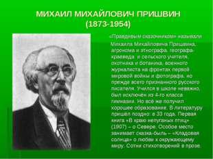 МИХАИЛ МИХАЙЛОВИЧ ПРИШВИН (1873-1954) «Правдивым сказочником» называли Михаи