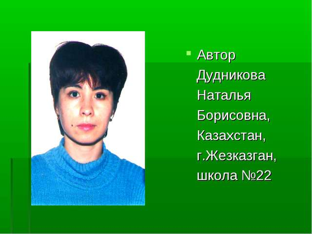 Автор Дудникова Наталья Борисовна, Казахстан, г.Жезказган, школа №22