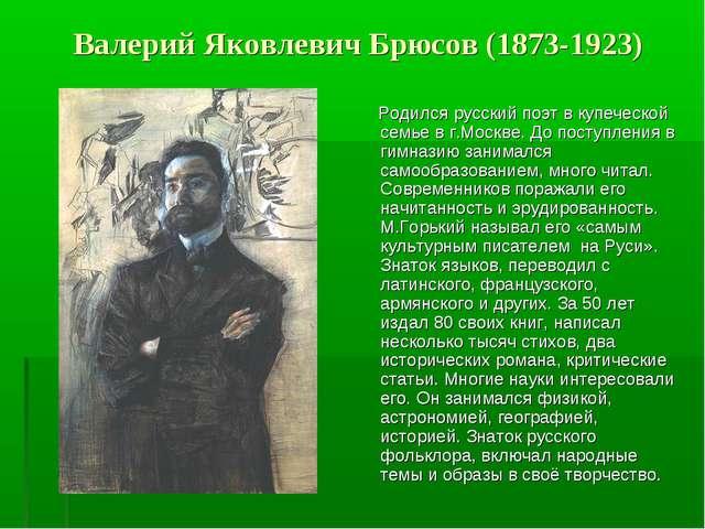 Валерий Яковлевич Брюсов (1873-1923) Родился русский поэт в купеческой семье...