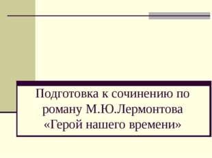 Подготовка к сочинению по роману М.Ю.Лермонтова «Герой нашего времени»