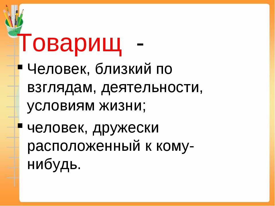 Товарищ - Человек, близкий по взглядам, деятельности, условиям жизни; человек...