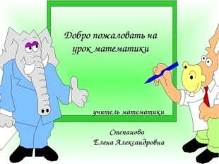 Добро пожаловать на урок математики учитель математики Степанова Елена Алекса