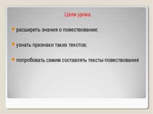 Цели урока расширить знания о повествовании; узнать признаки таких текстов; п