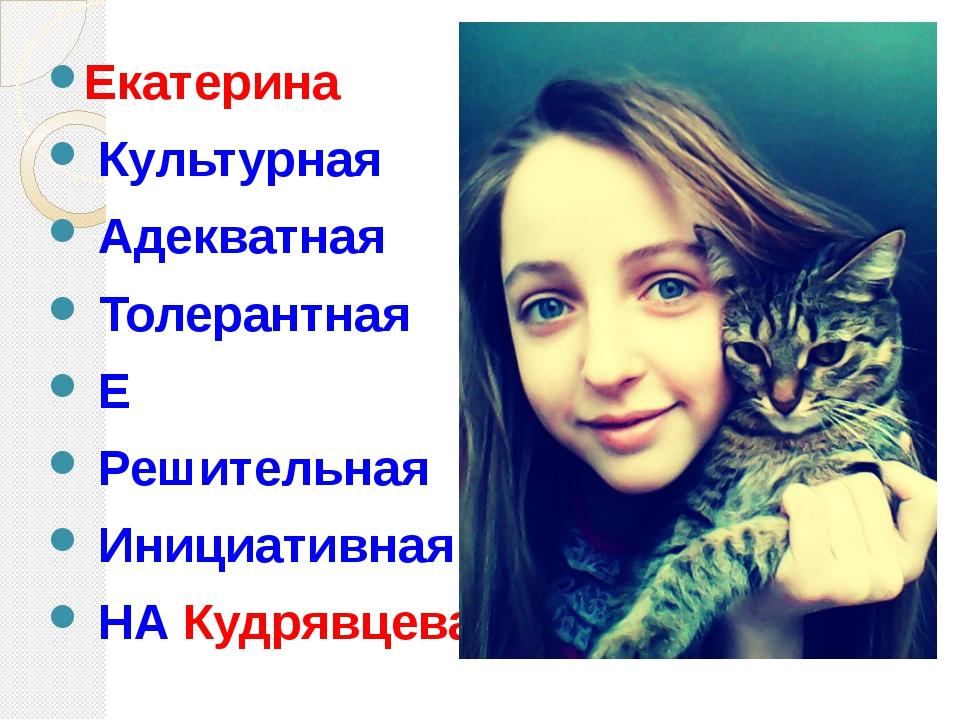 Екатерина Культурная Адекватная Толерантная Е Решительная Инициативная НА Ку...