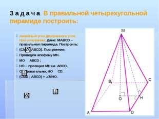 Задача В правильной четырехугольной пирамиде построить: линейный угол двугран