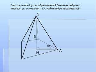 Высота равна 6, угол, образованный боковым ребром с плоскостью основания - 30