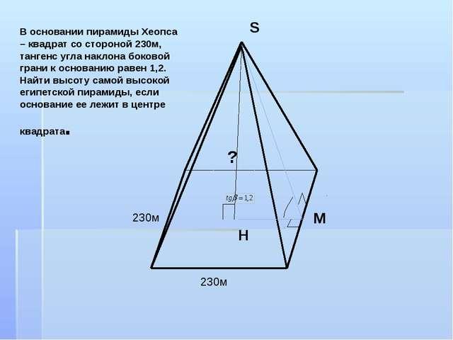 В основании пирамиды Хеопса – квадрат со стороной 230м, тангенс угла наклона...