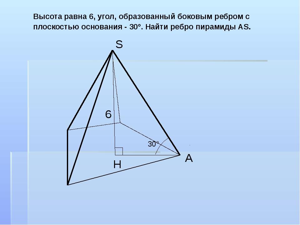 Высота равна 6, угол, образованный боковым ребром с плоскостью основания - 30...