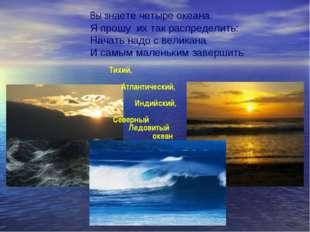 Вы знаете четыре океана Я прошу их так распределить: Начать надо с великана И